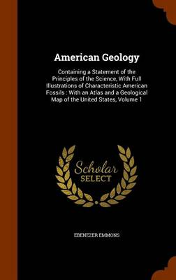 American Geology Containing a Statement of the Principles of the Science, with Full Illustrations of Characteristic American Fossils: With an Atlas and a Geological Map of the United States, Volume 1 by Ebenezer Emmons