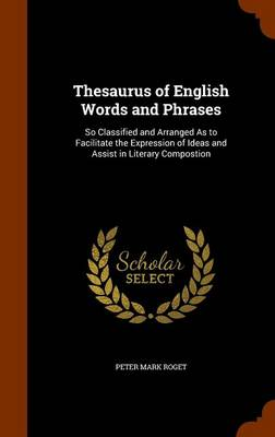 Thesaurus of English Words and Phrases So Classified and Arranged as to Facilitate the Expression of Ideas and Assist in Literary Compostion by Peter Mark, Dr Roget