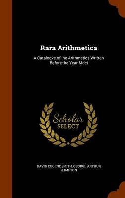 Rara Arithmetica A Catalogve of the Arithmetics Written Before the Year MDCI by David Eugene Smith, George Arthur Plimpton