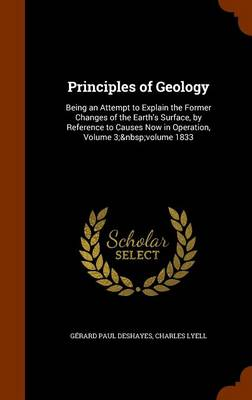 Principles of Geology Being an Attempt to Explain the Former Changes of the Earth's Surface, by Reference to Causes Now in Operation, Volume 3; Volume 1833 by Gerard Paul Deshayes, Charles, Sir Lyell