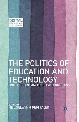 The Politics of Education and Technology Conflicts, Controversies, and Connections by Neil Selwyn