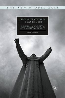 Saint Vincent Ferrer, His World and Life Religion and Society in Late Medieval Europe by Philip Daileader