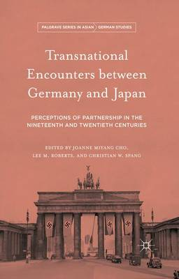 Transnational Encounters Between Germany and Japan Perceptions of Partnership in the Nineteenth and Twentieth Centuries by Joanne Miyang Cho