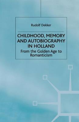 Childhood, Memory and Autobiography in Holland From the Golden Age to Romanticism by R. Dekker