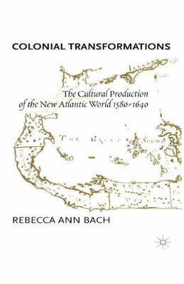 Colonial Transformations The Cultural Production of the New Atlantic World,1580-1640 by R. Bach