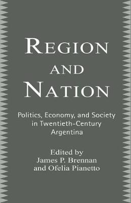 Region and Nation Politics, Economy and Society in Twentieth Century Argentina by James Brennan