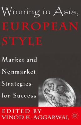 Winning in Asia, European Style Market and Nonmarket Strategies for Success by V. Aggarwal