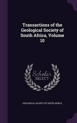 Transactions of the Geological Society of South Africa, Volume 10 by Geological Society of South Africa