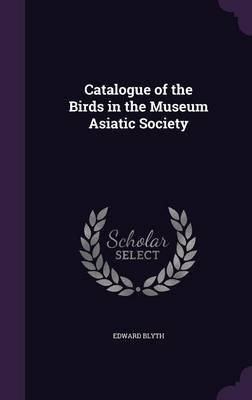 Catalogue of the Birds in the Museum Asiatic Society by Edward Blyth