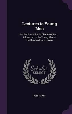 Lectures to Young Men On the Formation of Character, & C ... Addressed to the Young Men of Hartford and New Haven by Joel Hawes