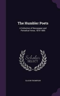 The Humbler Poets A Collection of Newspaper and Periodical Verse, 1870-1885 by
