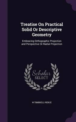 Treatise on Practical Solid or Descriptive Geometry Embracing Orthographic Projection and Perspective or Radial Projection by W Timbrell Pierce