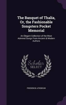 The Banquet of Thalia, Or, the Fashionable Songsters Pocket Memorial An Elegant Collection of the Most Admired Songs from Ancient & Modern Authors by Frederick Atkinson