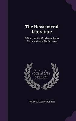 The Hexaemeral Literature A Study of the Greek and Latin Commentaries on Genesis by Frank Egleston Robbins