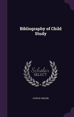 Bibliography of Child Study by Louis N Wilson