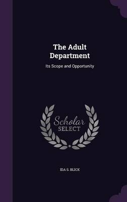 The Adult Department Its Scope and Opportunity by Ida S Blick