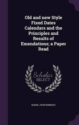 Old and New Style Fixed Dates Calendars and the Principles and Results of Emendations; A Paper Read by Baker John Remigius