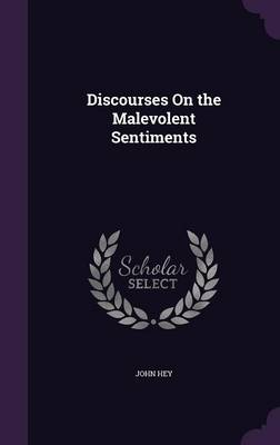 Discourses on the Malevolent Sentiments by John Hey