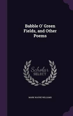Babble O' Green Fields, and Other Poems by Mark Wayne Williams