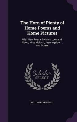 The Horn of Plenty of Home Poems and Home Pictures With New Poems by Miss Louisa M. Alcott, Miss Muloch, Jean Ingelow ... and Others by William Fearing Gill