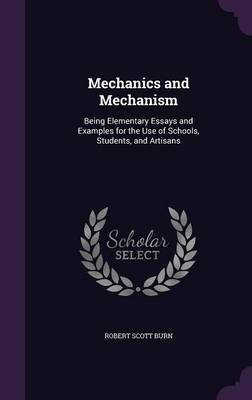 Mechanics and Mechanism Being Elementary Essays and Examples for the Use of Schools, Students, and Artisans by Robert Scott Burn