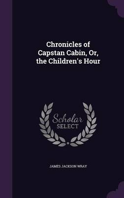 Chronicles of Capstan Cabin, Or, the Children's Hour by James Jackson Wray