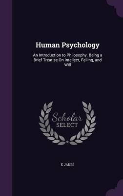 Human Psychology An Introduction to Philosophy. Being a Brief Treatise on Intellect, Felling, and Will by E Janes