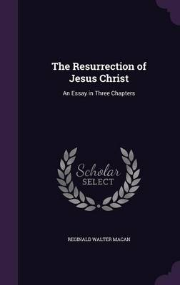 The Resurrection of Jesus Christ An Essay in Three Chapters by Reginald Walter Macan