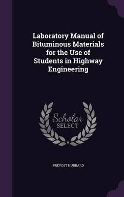 Laboratory Manual of Bituminous Materials for the Use of Students in Highway Engineering by Prevost Hubbard