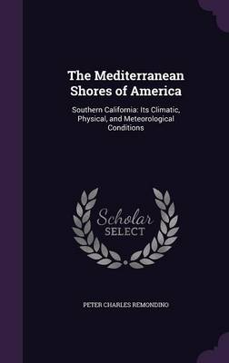 The Mediterranean Shores of America Southern California: Its Climatic, Physical, and Meteorological Conditions by Peter Charles Remondino