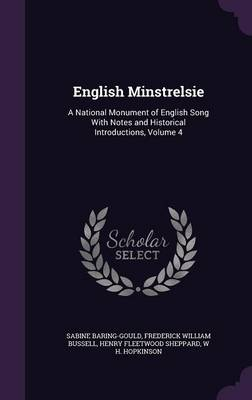 English Minstrelsie A National Monument of English Song with Notes and Historical Introductions, Volume 4 by Sabine Baring-Gould, Frederick William Bussell, Henry Fleetwood Sheppard