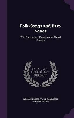 Folk-Songs and Part-Songs With Preparatory Exercises for Choral Classes by William Hague, Frank Damrosch, Bennona Bresky