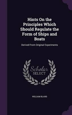 Hints on the Principles Which Should Regulate the Form of Ships and Boats Derived from Original Experiments by William Bland