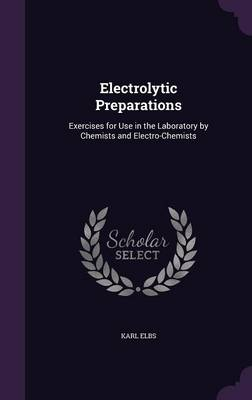 Electrolytic Preparations Exercises for Use in the Laboratory by Chemists and Electro-Chemists by Karl Elbs
