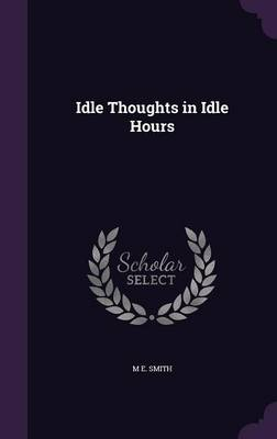 Idle Thoughts in Idle Hours by M E Smith