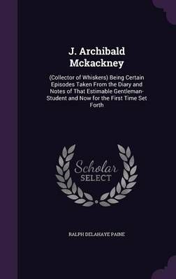 J. Archibald McKackney (Collector of Whiskers) Being Certain Episodes Taken from the Diary and Notes of That Estimable Gentleman-Student and Now for the First Time Set Forth by Ralph Delahaye Paine
