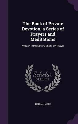 The Book of Private Devotion, a Series of Prayers and Meditations With an Introductory Essay on Prayer by Hannah More