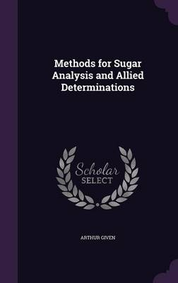 Methods for Sugar Analysis and Allied Determinations by Arthur Given