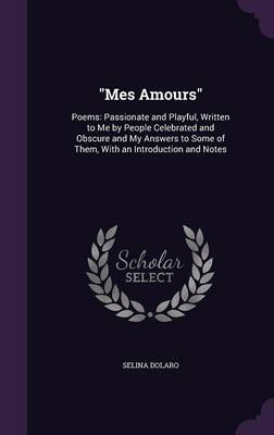 Mes Amours Poems: Passionate and Playful, Written to Me by People Celebrated and Obscure and My Answers to Some of Them, with an Introduction and Notes by Selina Dolaro