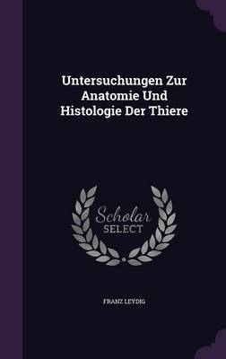 Untersuchungen Zur Anatomie Und Histologie Der Thiere by Dr Franz Leydig