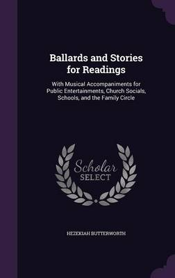 Ballards and Stories for Readings With Musical Accompaniments for Public Entertainments, Church Socials, Schools, and the Family Circle by Hezekiah Butterworth