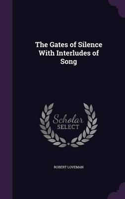 The Gates of Silence with Interludes of Song by Robert Loveman