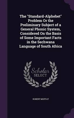 The Standard-Alphebet Problem or the Preliminary Subject of a General Phonic System, Considered on the Basis of Some Important Facts in the Sechwana Language of South Africa by Robert (London Missionary Society) Moffat