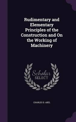 Rudimentary and Elementary Principles of the Construction and on the Working of Machinery by Charles D Abel