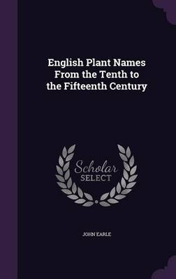 English Plant Names from the Tenth to the Fifteenth Century by John Earle