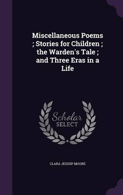 Miscellaneous Poems; Stories for Children; The Warden's Tale; And Three Eras in a Life by Clara Jessup Moore