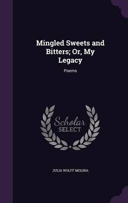 Mingled Sweets and Bitters; Or, My Legacy Poems by Julia Wolff Molina