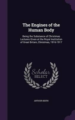 The Engines of the Human Body Being the Substance of Christmas Lectures Given at the Royal Institution of Great Britain, Christmas, 1916-1917 by Arthur Keith