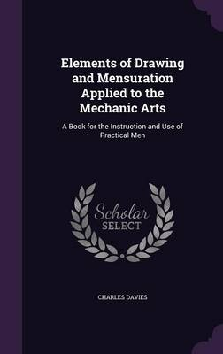 Elements of Drawing and Mensuration Applied to the Mechanic Arts A Book for the Instruction and Use of Practical Men by Charles Davies