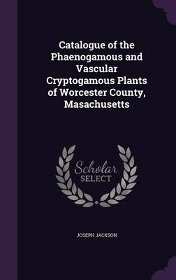 Catalogue of the Phaenogamous and Vascular Cryptogamous Plants of Worcester County, Masachusetts by Joseph Jackson